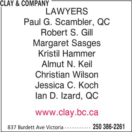Clay & Company (250-386-2261) - Display Ad - CLAY & COMPANY LAWYERS Robert S. Gill Paul G. Scambler, QC Margaret Sasges Kristil Hammer Almut N. Keil Christian Wilson Jessica C. Koch Ian D. Izard, QC www.clay.bc.ca 250 386-2261 837 Burdett Ave Victoria ----------- CLAY & COMPANY LAWYERS Paul G. Scambler, QC Robert S. Gill Margaret Sasges Kristil Hammer Almut N. Keil Christian Wilson Jessica C. Koch Ian D. Izard, QC www.clay.bc.ca 250 386-2261 837 Burdett Ave Victoria -----------