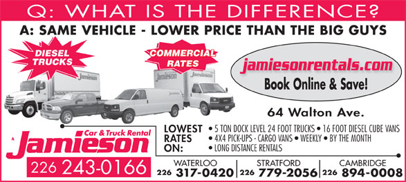 Jamieson Car and Truck Rental (519-578-0760) - Display Ad - COMMERCIAL DIESEL TRUCKS RATES jamiesonrentals.com Book Online & Save! 64 Walton Ave. 5 TON DOCK LEVEL 24 FOOT TRUCKS   16 FOOT DIESEL CUBE VANS LOWEST 4X4 PICK-UPS - CARGO VANS   WEEKLY   BY THE MONTH RATES LONG DISTANCE RENTALS Q: WHAT IS THE DIFFERENCE A: SAME VEHICLE - LOWER PRICE THAN THE BIG GUY ON: CAMBRIDGESTRATFORDWATERLOO 226 243-0166 226226226 894-0008 779-2056 317-0420
