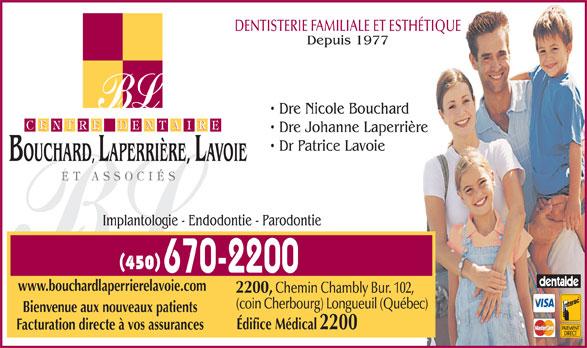 Centre Dentaire Bouchard Laperrière Lavoie et Associés (450-670-2200) - Annonce illustrée======= - DENTISTERIE FAMILIALE ET ESTHÉTIQUE Depuis 1977 Dre Nicole Bouchard Dre Johanne Laperrière Dr Patrice Lavoie BOUCHARD, LAPERRIÈRE, LAVOIE Implantologie - Endodontie - Parodontie www.bouchardlaperrierelavoie.com 2200, Chemin Chambly Bur. 102, (coin Cherbourg) Longueuil (Québec) Bienvenue aux nouveaux patients Édifice Médical 2200 Facturation directe à vos assurances