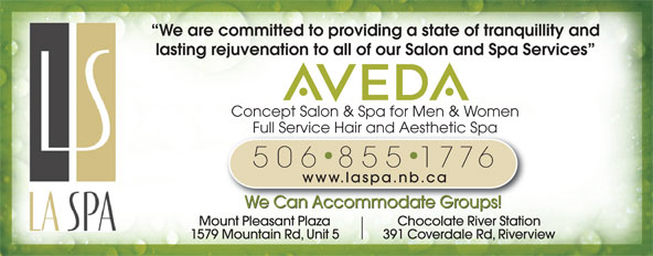 La Spa Salon & Spa (506-855-1776) - Annonce illustrée======= - Concept Salon & Spa for Men & Women Full Service Hair and Aesthetic SpaFull Service Hair and Aesthetic Spa 506 855 1776 www.laspa.nb.ca We Can Accommodate Groups! Mount Pleasant Plaza Chocolate River Station 1579 Mountain Rd, Unit 5 391 Coverdale Rd, Riverview We are committed to providing a state of tranquillity and lasting rejuvenation to all of our Salon and Spa Services