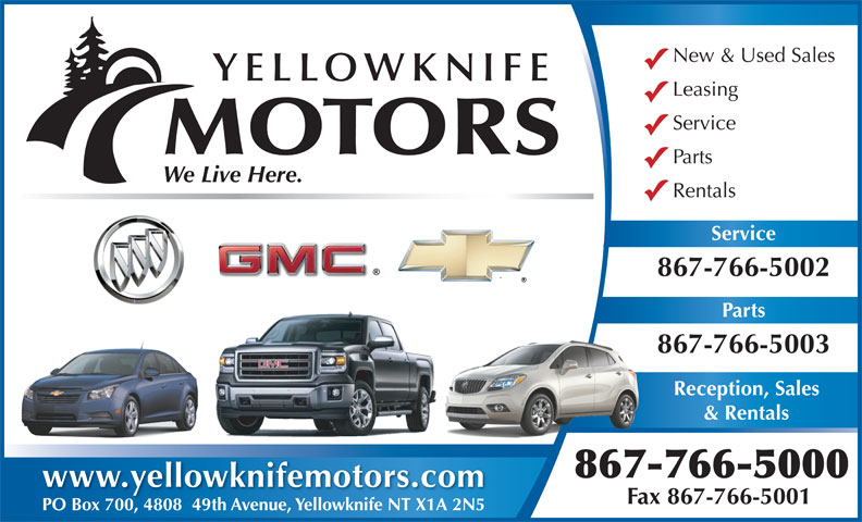 Yellowknife Motors (867-766-5000) - Display Ad - New & Used Sales YELLOWKNIFE Leasing Service MOTORS Parts We Live Here. Rentals Service 867-766-5002 Parts 867-766-5003 Reception, Sales & Rentals 867-766-5000 www.yellowknifemotors.com Fax 867-766-5001 PO Box 700, 4808  49th Avenue, Yellowknife NT X1A 2N5PO Box 700480849th Avenue, Yellowknife NT X1A 2N5