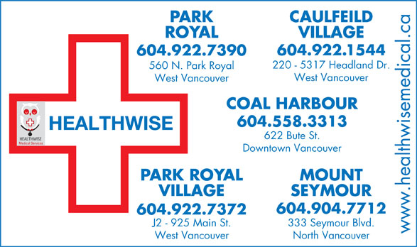 Park Royal Medical Clinic (604-922-7390) - Display Ad - PARK CAULFEILD ROYAL VILLAGE .1544 604.922 604.922.7390 220 - 5317 Headland Dr. 560 N. Park Royal West Vancouver COAL HARBOUR 604.558.3313 HEALTHWISE 622 Bute St. Medical Services Downtown Vancouver PARK ROYAL MOUNT VILLAGE SEYMOUR 604.904.7712 604.922.7372 J2 - 925 Main St. 333 Seymour Blvd. www.healthwisemedical.ca West Vancouver North Vancouver