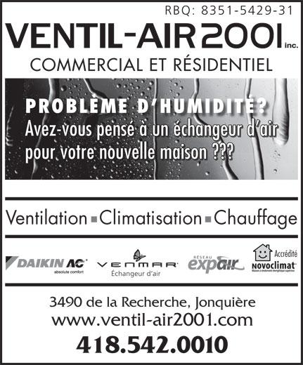 Ventil-Air 2001 Inc (418-542-0010) - Annonce illustrée======= - www.ventil-air2001.com 418.542.0010 RBQ: 8351-5429-31 COMMERCIAL ET RÉSIDENTIEL PROBLÈME D HUMIDITÉ? Avez-vous pensé à un échangeur d air pour votre nouvelle maison ??? Ventilation  Climatisation  Chauffage Accrédité Échangeur d air 3490 de la Recherche, Jonquière