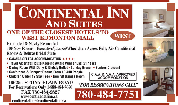 Continental Inn & Suites (780-484-7751) - Display Ad - ONE OF THE CLOSEST HOTELS TO WEST EDMONTON MALL Expanded & Newly Renovated 100 New Rooms - Executive/Jacuzzi/Wheelchair Access Fully Air Conditioned Rooms & Deluxe Bridal Suite CANADA SELECT ACCOMMODATION HHHH Travel Alberta s House Keeping Award Winner Last 21 Years Dining Room With Daily & Nightly Buffet Sunday Brunch Seniors Discount Conference & Banquet Rooms From 10-400 People C.A.A. & A.A.A. APPROVED Children Under 12 Stay Free New Vlt Games Room ACCOMMODATION 16625 - STONY PLAIN ROAD FOR RESERVATIONS CALL For Reservations Only 1-888-484-9660 FAX 780-484-9827 www.continentalinn.ca 780-484-7751