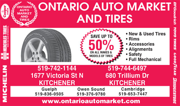 Ontario Auto Market And Tires (519-742-1144) - Display Ad - ONTARIO AND TIRES AND TIRES New & Used Tires SAVE UP TO Rims Accessories 50% Alignments ON ALL MAKES & Safety MODELS OF TIRES Full Mechanical MARKET 519-742-1144 519-744-6497 1677 Victoria St N 680 Trillium Dr ONTARIO AUTO MARKET AUTO KITCHENER Cambridge Guelph Owen Sound 519-653-7447 519-836-0505 519-376-9780 www.ontarioautomarket.com