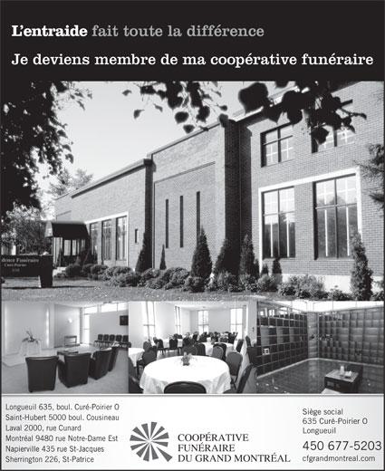 Coopérative Funéraire du Grand Montréal (450-677-5203) - Annonce illustrée======= - L entraide fait toute la différence Je deviens membre de ma coopérative funéraire Longueuil 635, boul. Curé-Poirier O Siège social Saint-Hubert 5000 boul. Cousineau 635 Curé-Poirier O Laval 2000, rue Cunard Longueuil COOPÉRATIVE Montréal 9480 rue Notre-Dame Est 450 677-5203 FUNÉRAIRE Napierville 435 rue St-Jacques cfgrandmontreal.com DU GRAND MONTRÉAL Sherrington 226, St-Patrice