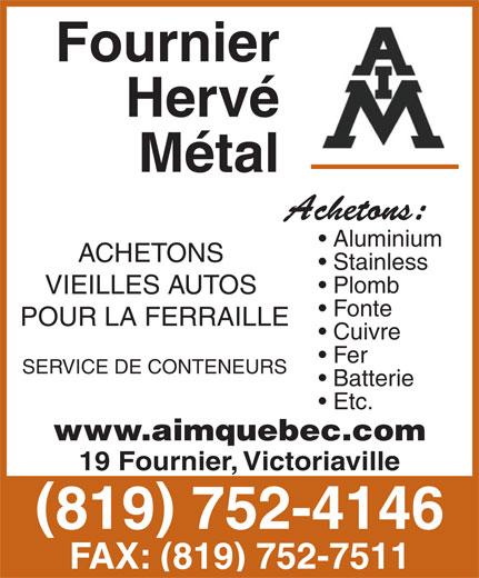 Fournier Métal Division A I M (819-752-4146) - Display Ad - Hervé Métal Aluminium ACHETONS Stainless Plomb VIEILLES AUTOS Fonte POUR LA FERRAILLE Cuivre Fer SERVICE DE CONTENEURS Fournier Batterie Etc. www.aimquebec.com 19 Fournier, Victoriaville 819 752-4146 FAX: (819) 752-7511