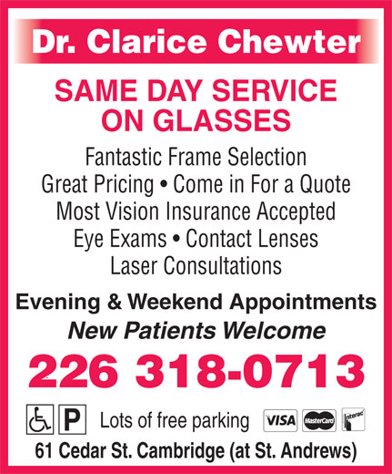 Chewter Clarice Dr (519-740-3540) - Display Ad - Dr. Clarice Chewter SAME DAY SERVICE ON GLASSES Fantastic Frame Selection Great Pricing   Come in For a Quote Most Vision Insurance Accepted Eye Exams   Contact Lenses Laser Consultations Evening & Weekend Appointments New Patients Welcome 226 318-0713 Lots of free parking 61 Cedar St. Cambridge (at St. Andrews)
