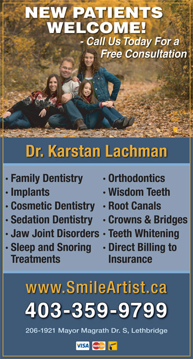 Lachman Karstan Professional Corp (403-382-2273) - Annonce illustrée======= - Free Consultation Dr. Karstan Lachman · Family Dentistry · Orthodontics · Implants · Wisdom Teeth · Cosmetic Dentistry· Root Canals · Sedation Dentistry· Crowns & Bridges · Jaw Joint Disorders· Teeth Whitening · Sleep and Snoring · Direct Billing to Treatments Insurance www.SmileArtist.ca 403-359-9799 206-1921 Mayor Magrath Dr. S, Lethbridge - Call Us Today For a CallUsTodayFor NEW PATIENTS WELCOME!