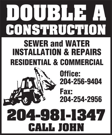 Double A Construction Wpg (204-981-1347) - Annonce illustrée======= - DOUBLE A CONSTRUCTION SEWER and WATER INSTALLATION & REPAIRS Fax: 204-254-2956 204-981-1347 CALL JOHN RESIDENTIAL & COMMERCIAL