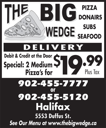 The Big Wedge (902-455-7777) - Display Ad - PIZZA DONAIRS SUBS SEAFOOD Debit & Credit at the Door .99 Special: 2 Medium Plus Tax 19 Pizza s for 902-455-7777 902-455-5120 Halifax 5553 Duffus St. See Our Menu at www.thebigwedge.ca 902-455-7777 902-455-5120 Halifax 5553 Duffus St. See Our Menu at www.thebigwedge.ca Pizza s for DONAIRS SUBS SEAFOOD Debit & Credit at the Door .99 Special: 2 Medium PIZZA Plus Tax 19