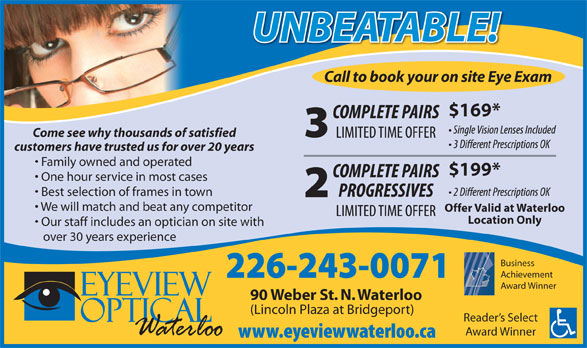 Eyeview Optical (519-725-2122) - Annonce illustrée======= - Location Only Our staff includes an optician on site with over 30 years experience Business Achievement Award Winner 90 Weber St. N. Waterloo (Lincoln Plaza at Bridgeport) Reader s Select Award Winner Offer Valid at Waterloo UNBEATABLE!UNBEATABLE! Call to book your on site Eye Exam $169* Come see why thousands of satisfied customers have trusted us for over 20 years Family owned and operated $199* One hour service in most cases Best selection of frames in town We will match and beat any competitor