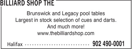 The Billiard Shop (902-490-0001) - Annonce illustrée======= - Brunswick and Legacy pool tables Largest in stock selection of cues and darts. And much more! www.thebilliardshop.com Brunswick and Legacy pool tables Largest in stock selection of cues and darts. And much more! www.thebilliardshop.com