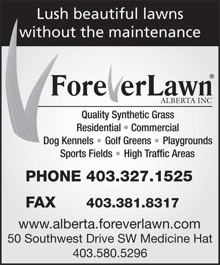 Foreverlawn Alberta (403-580-5296) - Display Ad - Lush beautiful lawns without the maintenance ALBERTA INC Quality Synthetic Grass Residential   Commercial Dog Kennels Golf Greens Playgrounds Sports Fields High Traffic Areas PHONE 403.327.1525 FAX 403.381.8317 www.alberta.foreverlawn.com 50 Southwest Drive SW Medicine Hat 403.580.5296