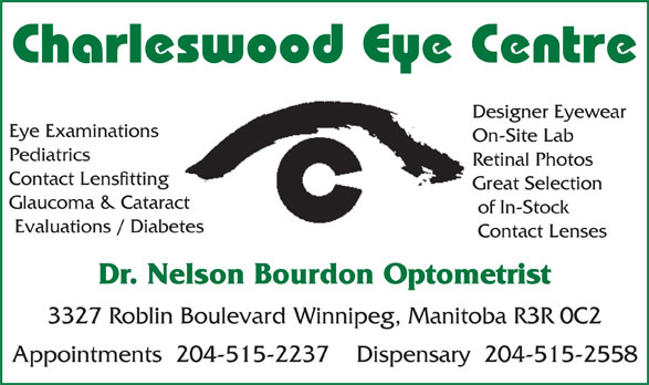 Charleswood Eye Centre (204-889-0602) - Annonce illustrée======= - Pediatrics Retinal Photos Contact Lensfitting Great Selection Glaucoma & Cataract of In-Stock Evaluations / Diabetes Contact Lenses Dr. Nelson Bourdon Optometrist 3327 Roblin Boulevard Winnipeg, Manitoba R3R 0C2 Appointments  204-515-2237    Dispensary  204-515-2558 Designer Eyewear Charleswood Eye Centre On-Site Lab Eye Examinations Charleswood Eye Centre Designer Eyewear Eye Examinations On-Site Lab Pediatrics Retinal Photos Contact Lensfitting Great Selection Glaucoma & Cataract of In-Stock Evaluations / Diabetes Contact Lenses Dr. Nelson Bourdon Optometrist 3327 Roblin Boulevard Winnipeg, Manitoba R3R 0C2 Appointments  204-515-2237    Dispensary  204-515-2558