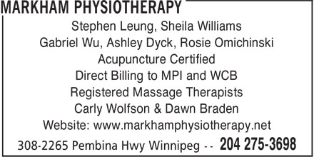 Markham Physiotherapy Clinic (204-275-3698) - Annonce illustrée======= - Carly Wolfson & Dawn Braden Website: www.markhamphysiotherapy.net Stephen Leung, Sheila Williams Gabriel Wu, Ashley Dyck, Rosie Omichinski Acupuncture Certified Direct Billing to MPI and WCB Registered Massage Therapists
