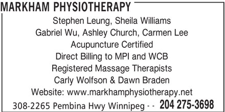Markham Physiotherapy Clinic (204-275-3698) - Display Ad - MARKHAM PHYSIOTHERAPY Stephen Leung, Sheila Williams Gabriel Wu, Ashley Church, Carmen Lee Acupuncture Certified Direct Billing to MPI and WCB Registered Massage Therapists Carly Wolfson & Dawn Braden Website: www.markhamphysiotherapy.net -- 204 275-3698 308-2265 Pembina Hwy Winnipeg MARKHAM PHYSIOTHERAPY Stephen Leung, Sheila Williams Gabriel Wu, Ashley Church, Carmen Lee Acupuncture Certified Direct Billing to MPI and WCB Registered Massage Therapists Carly Wolfson & Dawn Braden Website: www.markhamphysiotherapy.net -- 204 275-3698 308-2265 Pembina Hwy Winnipeg