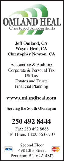 Omland Heal Chartered Accountants (250-492-8444) - Annonce illustrée======= - Serving the South Okanagan www.omlandheal.com 250 492 8444 Fax: 250 492 8688 Toll Free: 1 800 663 6707 Second Floor 498 Ellis Street Penticton BC V2A 4M2 Wayne Heal, CA Christopher Newton, CA Accounting & Auditing Corporate & Personal Tax US Tax Estates and Trusts Jeff Omland, CA Financial Planning