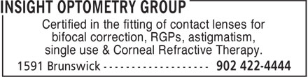 Insight Optometry Group (902-422-4444) - Annonce illustrée======= - Certified in the fitting of contact lenses for bifocal correction, RGPs, astigmatism, single use & Corneal Refractive Therapy.