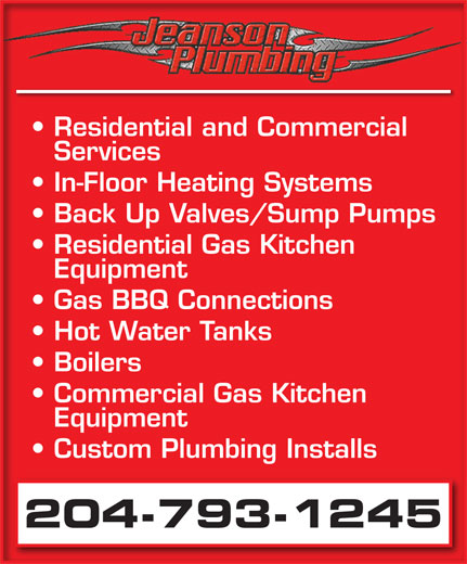 Jeanson Plumbing (204-793-1245) - Display Ad - Residential and Commercial Services In-Floor Heating Systems Back Up Valves/Sump Pumps Residential Gas Kitchen Equipment Gas BBQ Connections Hot Water Tanks Boilers Commercial Gas Kitchen Equipment Custom Plumbing Installs 204-793-1245
