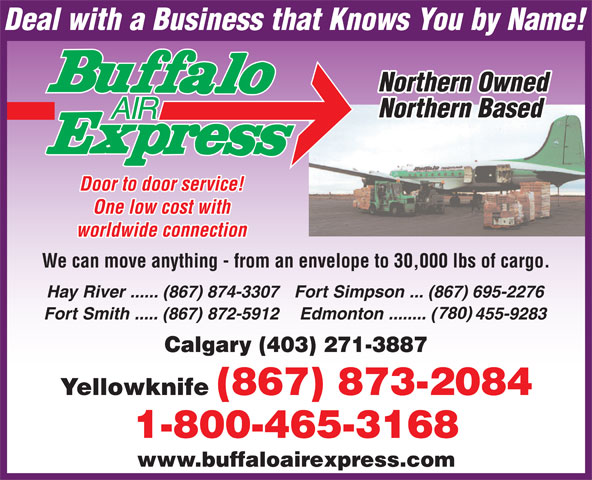 Buffalo Air Express (867-873-2084) - Display Ad - One low cost with worldwide connection We can move anything - from an envelope to 30,000 lbs of cargo. Calgary (403) 271-3887 www.buffaloairexpress.com Door to door service!