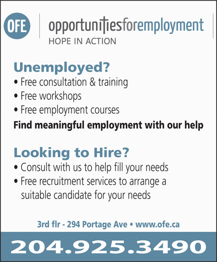 Opportunities For Employment Inc (204-925-3490) - Annonce illustrée======= - Unemployed? Free consultation & training Free workshops Free employment courses Find meaningful employment with our help Looking to Hire? Consult with us to help fill your needs Free recruitment services to arrange a suitable candidate for your needs 3rd flr - 294 Portage Ave   www.ofe.ca