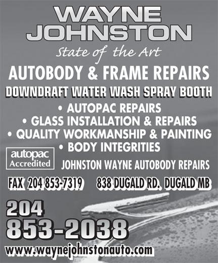 Johnston Wayne Autobody Repairs (204-853-2038) - Display Ad - AUTOBODY & FRAME REPAIRS DOWNDRAFT WATER WASH SPRAY BOOTH AUTOPAC REPAIRS GLASS INSTALLATION & REPAIRS QUALITY WORKMANSHIP & PAINTING BODY INTEGRITIES JOHNSTON WAYNE AUTOBODY REPAIRS FAX  204 853-7319      838 DUGALD RD.  DUGALD MB 204 853-2038 www.waynejohnstonauto.com AUTOBODY & FRAME REPAIRS DOWNDRAFT WATER WASH SPRAY BOOTH AUTOPAC REPAIRS GLASS INSTALLATION & REPAIRS QUALITY WORKMANSHIP & PAINTING BODY INTEGRITIES JOHNSTON WAYNE AUTOBODY REPAIRS FAX  204 853-7319      838 DUGALD RD.  DUGALD MB 204 853-2038 www.waynejohnstonauto.com