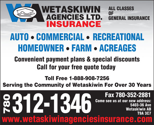 Wetaskiwin Agencies Ltd (780-352-7151) - Annonce illustrée======= - Fax 780-352-2881 Come see us at our new address: 5403-36 Ave Wetaskiwin AB 312-1346 780 T9A 3C7 www.wetaskiwinagenciesinsurance.com ALL CLASSES OF GENERAL INSURANCE INSURANCE ll AUTO COMMERCIAL RECREATIONAL ll HOMEOWNER FARM ACREAGES Convenient payment plans & special discounts Call for your free quote today Toll Free 1-888-908-7256 Serving the Community of Wetaskiwin For Over 30 Years