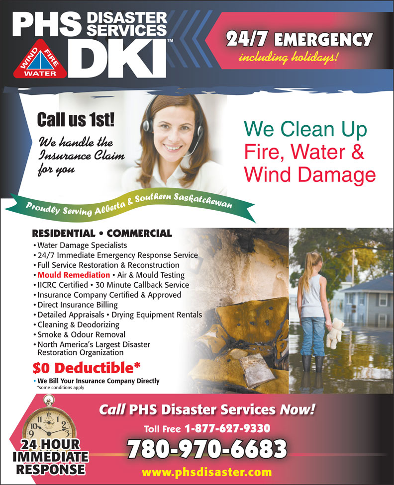 PHS Disaster Services (780-462-1083) - Display Ad - Restoration Organization $0 Deductible* We Bill Your Insurance Company Directly *some conditions apply Call PHS Disaster Services Now! Toll Free 1-877-627-9330 Toll Free 1-877-627-9330 780-970-6683 www.phsdisaster.com Air & Mould Testing IICRC Certified   30 Minute Callback Service Insurance Company Certified & Approved Direct Insurance Billing Detailed Appraisals   Drying Equipment Rentals Cleaning & Deodorizing Smoke & Odour Removal North America s Largest Disaster 24/7 EMERGENCY including holidays! We Clean Up We handle the Fire, Water & Insurance Claim for you Wind Damage RESIDENTIAL   COMMERCIAL Water Damage Specialists 24/7 Immediate Emergency Response Service Full Service Restoration & Reconstruction Mould Remediation