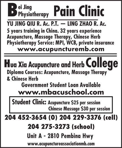 Bei Jing Physiotherapy Pain Clinic (204-452-3654) - Annonce illustrée======= - Pain Clinic Physiotherapy YU JING QIU R. Ac. P.T.   LING ZHAO R. Ac. 5 years training in China. 32 years experience Acupuncture, Massage Therapy, Chinese Herb Physiotherapy Service: MPI, WCB, private insurance www.acupuncturemb.com ei Jing ua Xia Acupuncture and Herb College Diploma Courses: Acupuncture, Massage Therapy & Chinese Herb Government Student Loan Available www.mbacuschool.com Student Clinic: Acupuncture $25 per session Chinese Massage $30 per session 204 452-3654 (O) 204 229-3376 (cell) 204 275-3273 (school) Unit A - 2810 Pembina Hwy www.acupunctureassociationmb.com