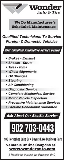 Wonder Auto & Tire (902-450-5424) - Display Ad - Qualified Technicians To Service Foreign & Domestic Vehicles Your Complete Automotive Se 100 Horseshoe Lake Dr   Bayers Lake Business Park Valuable Online Coupons at www.wonderauto.com 6 Months No Interest, No Payments OAC rvice Centre. Auto & Tire We Do Manufacturer s Scheduled Maintenance Brakes - Exhaust Shocks - Struts Tires - Rims Wheel Alignmentsheel Alignments Oil Changes Steering  Steering Air Conditioning Diagnostic Service  Diagnostic Service Complete Mechanical Service Motor Vehicle Inspectionotor Vehicle Inspection Preventive Maintenance Services Lifetime Conditional Guarantee Ask About Our Shuttle Service 902 703-0443