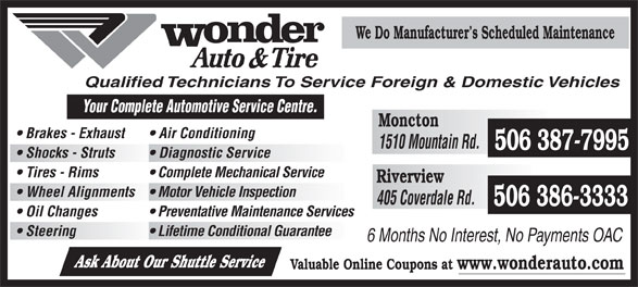 Wonder Auto Centre Ltd (506-386-3333) - Annonce illustrée======= - We Do Manufacturer s Scheduled Maintenance Qualified Technicians To Service Foreign & Domestic Vehicles Your Complete Automotive Se rvice Centre. Moncton Brakes - Exhaust Air Conditioning 1510 Mountain Rd. 506 387-7995 Shocks - Struts Diagnostic Service Tires - Rims Complete Mechanical Service Riverview Wheel Alignments  Motor Vehicle Inspection 405 Coverdale Rd. 506 386-3333 Oil Changes Preventative Maintenance Services Steering Lifetime Conditional Guarantee 6 Months No Interest, No Payments OAC Ask About Our Shuttle Service Valuable Online Coupons at www.wonderauto.com