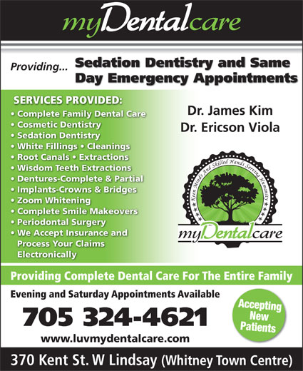 my Dental Care (705-324-4621) - Display Ad - Sedation Dentistry and Same Providing... Day Emergency Appointments SERVICES PROVIDED: Dr. James Kim Complete Family Dental Care Cosmetic Dentistry Dr. Ericson Viola Sedation Dentistry White Fillings   Cleanings Wisdom Teeth Extractions Dentures-Complete & Partial Implants-Crowns & Bridges Zoom Whitening Complete Smile Makeovers Periodontal Surgery We Accept Insurance and Process Your Claims Electronically Providing Complete Dental Care For The Entire Family Evening and Saturday Appointments Available Accepting New 705 324-4621 Patients www.luvmydentalcare.com 370 Kent St. W Lindsay (Whitney Town Centre) Root Canals   Extractions
