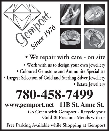 Gemport (780-458-7499) - Annonce illustrée======= - Gold & Precious Metals with us Free Parking Available while Shopping at Gemport 9n 76 ce 1 Si We repair with care - on site Work with us to design your own jewellery Coloured Gemstone and Ammonite Specialists Largest Selection of Gold and Sterling Silver Jewellery Estate Jewellery 780-458-7499 www.gemport.net   11B St. Anne St. Go Green with Gemport - Recycle your Gold & Precious Metals with us Free Parking Available while Shopping at Gemport 9n 76 ce 1 Si We repair with care - on site Work with us to design your own jewellery Coloured Gemstone and Ammonite Specialists Largest Selection of Gold and Sterling Silver Jewellery Estate Jewellery 780-458-7499 www.gemport.net   11B St. Anne St. Go Green with Gemport - Recycle your
