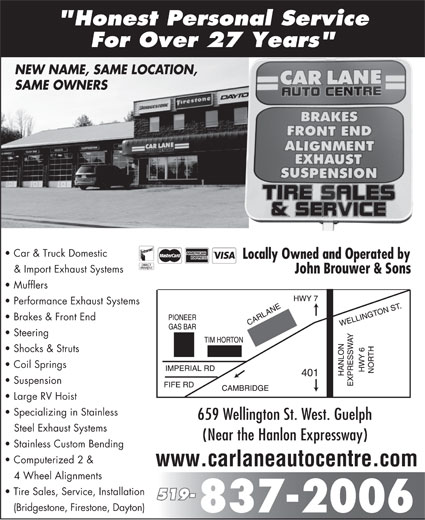"""Car Lane Auto Centre (519-837-2006) - Display Ad - """"Honest Personal Service For Over 27 Years"""" NEW NAME, SAME LOCATION, SAME OWNERS Car & Truck Domestic & Import Exhaust Systems John Brouwer & Sons Mufflers Performance Exhaust Systems Brakes & Front End Steering Shocks & Struts Coil Springs Suspension Large RV Hoist Specializing in Stainless 659 Wellington St. West. Guelph Steel Exhaust Systems (Near the Hanlon Expressway) Stainless Custom Bending Computerized 2 & www.carlaneautocentre.com 4 Wheel Alignments Tire Sales, Service, Installation 519- (Bridgestone, Firestone, Dayton)"""