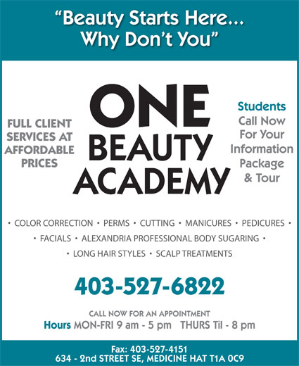 One Beauty Academy (403-527-6822) - Display Ad - Beauty Starts Here... Why Don t You Students Call Now ONE FULL CLIENT For Your SERVICES AT Information AFFORDABLE BEAUTY PRICES Package & Tour ACADEMY COLOR CORRECTION     PERMS     CUTTING     MANICURES     PEDICURES FACIALS     ALEXANDRIA PROFESSIONAL BODY SUGARING LONG HAIR STYLES     SCALP TREATMENTS 403-527-6822 CALL NOW FOR AN APPOINTMENT Hours MON-FRI 9 am - 5 pm   THURS Til - 8 pm Fax: 403-527-4151 634 - 2nd STREET SE, MEDICINE HAT T1A 0C9
