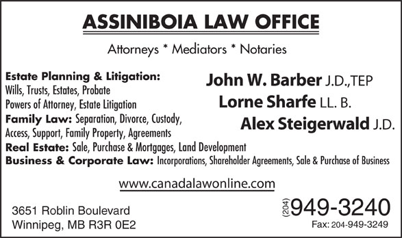 Assiniboia Law Group (204-949-3240) - Annonce illustrée======= - Winnipeg, MB R3R 0E2 ASSINIBOIA LAW OFFICE Attorneys * Mediators * Notaries Estate Planning & Litigation: John W. Barber J.D.,TEP Wills, Trusts, Estates, Probate Lorne Sharfe LL. B. Powers of Attorney, Estate Litigation Family Law: Separation, Divorce, Custody, Alex Steigerwald J.D. Access, Support, Family Property, Agreements Real Estate: Sale, Purchase & Mortgages, Land Development Business & Corporate Law: Incorporations, Shareholder Agreements, Sale & Purchase of Business www.canadalawonline.com 3651 Roblin Boulevard 949-3240 (204)F ax: 204-949-3249