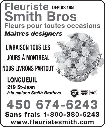 Fleuristes Smith Brothers (450-674-6243) - Annonce illustrée======= - DEPUIS 1950 Fleuriste Smith Bros Fleurs pour toutes occasions Maîtres designers LIVRAISON TOUS LES JOURS À MONTRÉAL NOUS LIVRONS PARTOUT LONGUEUIL 219 St-Jean 450 674-6243 Sans frais 1-800-380-6243 www.fleuristesmith.com