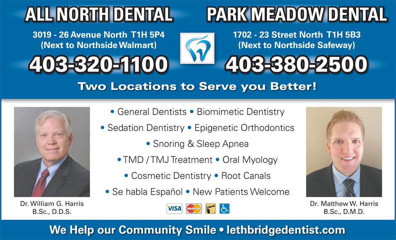 All North Dental (403-320-1100) - Annonce illustrée======= - (Next to Northside Walmart) (Next to Northside Safeway) 403-320-1100 403-380-2500 Two Locations to Serve you Better! General Dentists   Biomimetic Dentistry Sedation Dentistry   Epigenetic Orthodontics Snoring & Sleep Apnea TMD / TMJ Treatment   Oral Myology Cosmetic Dentistry   Root Canals Se habla Español   New Patients Welcome Dr. William G. Harris Dr. Matthew W. Harris B.Sc., D.D.S. B.Sc., D.M.D. We Help our Community Smile   lethbridgedentist.com ALL NORTH DENTAL PARK MEADOW DENTAL 3019 - 26 Avenue North  T1H 5P4 1702 - 23 Street North  T1H 5B3