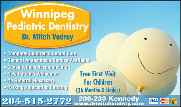 Dr M B Vodrey (204-956-2060) - Display Ad - Winnipeg Pediatric Dentistry Dr. Mitch Vodrey Complete Children's Dental Care General Anaesthesia Service Available Consultations Accommodated New Patients Welcomed No Referral Necessary Parking Adjacent to Building 208-233 Kennedy 204-515-2772 www.drmitchvodrey.com