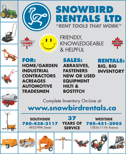 Snowbird Rentals Ltd (780-438-2117) - Display Ad - RENTALS LTD SNOWBIRD Complete Inventory On-Line at www.snowbirdrentals.ca 37 RENT TOOLS THAT WORK FRIENDLY, KNOWLEDGEABLE & HELPFUL FOR: SALES: RENTALS: HOME/GARDEN ABRASIVES, BIG, BIG INDUSTRIAL FASTENERS INVENTORY CONTRACTORS NEW OR USED ACREAGES EQUIPMENT AUTOMOTIVE HILTI & TRADESMEN BOSTITCH WESTSIDESOUTHSIDE YEARS OF 780-451-2905780-438-2117 15826-111th Avenue4932-99th Street SERVICE