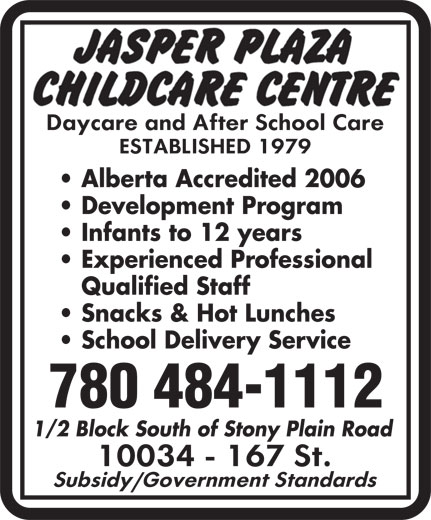 Jasper Plaza Childcare Centre (780-484-1112) - Display Ad - Alberta Accredited 2006 Development Program Infants to 12 years Experienced Professional Qualified Staff Snacks & Hot Lunches School Delivery Service 780 484-1112 1/2 Block South of Stony Plain Road