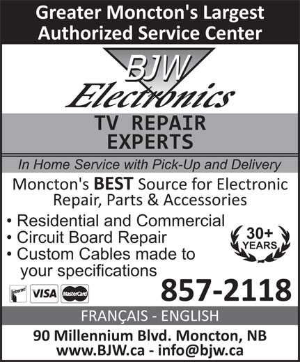 BJW Electronics Ltd (506-857-2118) - Display Ad - 857-2118 Greater Moncton's Largest Authorized Service Center TV REPAIR EXPERTS In Home Service with Pick-Up and Delivery Moncton's BEST Source for Electronic Repair, Parts & Accessories Residential and Commercial 30+ Circuit Board Repair YEARS Custom Cables made to your specifications 90 Millennium Blvd. Moncton, NB FRANÇAIS - ENGLISH