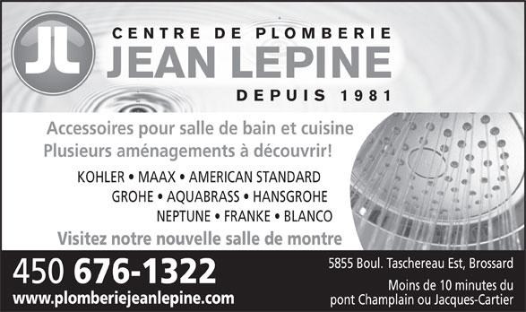Plomberie Jean Lépine Inc (450-676-1322) - Display Ad - CENTRE DE PLOMBERIE DEPUIS 1981 Accessoires pour salle de bain et cuisine Plusieurs aménagements à découvrir! KOHLER   MAAX   AMERICAN STANDARD GROHE   AQUABRASS   HANSGROHE NEPTUNE   FRANKE   BLANCO Visitez notre nouvelle salle de montre 5855 Boul. Taschereau Est, Brossard 450 676-1322 Moins de 10 minutes du www.plomberiejeanlepine.com pont Champlain ou Jacques-Cartier JEAN LEPINE