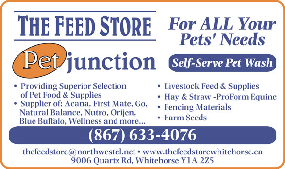 Feed Store The/Pet Junction (867-633-4076) - Display Ad - Fencing Materials Natural Balance, Nutro, Orijen, Farm Seeds Blue Buffalo, Wellness and more... (867) 633-4076 9006 Quartz Rd, Whitehorse Y1A 2Z5 For ALL Your Pets' Needs Self-Serve Pet Wash Livestock Feed & Supplies  Providing Superior Selection of Pet Food & Supplies Hay & Straw -ProForm Equine Supplier of: Acana, First Mate, Go, Fencing Materials Natural Balance, Nutro, Orijen, Farm Seeds Blue Buffalo, Wellness and more... (867) 633-4076 9006 Quartz Rd, Whitehorse Y1A 2Z5 For ALL Your Pets' Needs Self-Serve Pet Wash Livestock Feed & Supplies  Providing Superior Selection of Pet Food & Supplies Hay & Straw -ProForm Equine Supplier of: Acana, First Mate, Go,