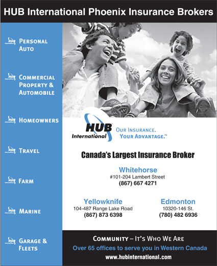 HUB International Phoenix Insurance Brokers (867-667-4271) - Display Ad - HUB International Phoenix Insurance Brokers Whitehorse #101-204 Lambert Street (867) 6674271 EdmontonYellowknife 10320-146 St.104-487 Range Lake Road (780) 482 6936(867) 873 6398 Over65 offices to serve you in Western Canada