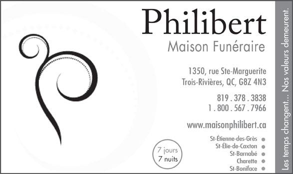 Philibert J & Fils Inc (819-378-3838) - Display Ad - Maison Funéraire 1350, rue Ste-Marguerite Trois-Rivières, QC, G8Z 4N3 819 . 378 . 3838 1 . 800 . 567 . 7966 www.maisonphilibert.ca St-Étienne-des-Grès St-Élie-de-Caxton 7 jours St-Barnabé 7 nuits Charette Les temps changent... Nos valeurs demeurent. St-Boniface