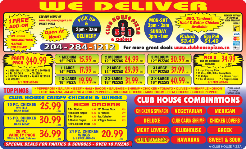 Club House Pizza (204-284-1212) - Annonce illustrée======= - + TAX 37.99 + TAX 14  PIZZA 14  PIZZAS 15 Wings BBQ, Hot or Honey Garlic 7 PC. CHICKEN COLESLAW 18 Wedges   6 Chicken Fingers 5 CHICKEN FINGERS   RANCH DRESSING 9 Pcs of Chicken   5 Veggie Samosas 1 X-LARGE 2 X-LARGE 3 X-LARGE 18 WEDGES & 1 FREE ADD-ON 19.99 + TAX 31.99 + TAX 40.99 + TAX 16  PIZZA 16  PIZZAS Prices subject PEPPERONI   SALAMI   BEEF   HAM   BACON   SAUSAGE   SHRIMP   CHICKEN   TOMATO   OLIVES   PINEAPPLE   ONION to change TOPPINGS HOT BANANA, JALAPENO & CHILI PEPPERS   CHEDDAR CHEESE   MUSHROOM   FETA CHEESE   GREEN PEPPER without notice CLUB HOUSE CRISPY CHICKEN & WINGS CLUB HOUSE COMBINATIONS 10 PC. CHICKEN SIDE ORDERS WHITE & 25.99 9 Pc. Chicken 10.99 13  Cheese Pizza 5.99 DARK MEAT + TAX MEXICAN VEGETARIAN CHICKEN & SPINACH 10 Chicken Fingers 10.99 10 Perogies 5.99 5 Pc. Chicken 6.99 8oz. Coleslaw 1.99 15 PC. CHICKEN 5 Chicken Fingers 6.99 5 Veggie Samosas 5.99 WHITE & DELUXE CHICKEN LOVERSCLUB CAJUN SHRIMP 30.99 12 Pc. Chicken Wings 5.99 DARK MEAT + TAX CLUBHOUSEMEAT LOVERS GREEK 24 PC. CHICKEN20 PC. WINGSVARIETY PACK 20.9936.99 & 1 FREE ADD-ONWhite & Dark Chicken + TAX+ TAX HAWAIIAN SWEET & SOURHOT LOVERS SPECIAL DEALS FOR PARTIES & SCHOOLS - OVER 10 PIZZAS A-CLUB HOUSE PIZZA WE DELIVER MENTION METHOD SEE OUR MENU AT OF PAYMENT BBQ, Tandoori, www.mtsyellowpages.com WHEN ORDERING MON-SAT PICK UP3pm - 3am 1FREEADD-ON Halal & Butter Chicken MOBILE UNDER PIZZA & 3pm - 3am Available SUNDAY Open At CLUBHOUSEPIZZACLUBHOUSEPIZZA 3pm -1am DELIVERY Kabob Egg Roll Noon 2 L PEPSI & CHICKEN BREADSTICKS $3.49 $1.49 LARGE COLESLAW For more great deals www.clubhousepizza.ca 1 MEDIUM 2 MEDIUM 3 MEDIUM PICK 3 PARTY 34.99 15.99 + TAX 24.99 + TAX 30.99 + TAX PICK ANY 3 DIFFERENT 12  PIZZA 12  PIZZAS $40.99 PACK ITEMS FOR + TAX 1 LARGE 2 LARGE 3 LARGE 1 Lrge 3 Topping Pizza 2 MEDIUM 12  PIZZAS UP TO 3 TOPPINGS 17.99 + TAX 29.99 2 LARGE 3 LARGE 2 MEDIUM 12  PIZZAS UP TO 3 TOPPINGS 17.99 + TAX 29.99 + TAX 37.99 + TAX 14  PIZZA 14  PIZZAS 15 Wings BBQ, Hot or Honey Garlic 7 PC. CHICKEN COLESLAW 18 Wedges   6 Chicken Fingers 5 CHICKEN FINGERS   RANCH DRESSING 9 Pcs of Chicken   5 Veggie Samosas 1 X-LARGE 2 X-LARGE 3 X-LARGE 18 WEDGES & 1 FREE ADD-ON 19.99 + TAX 31.99 + TAX 40.99 + TAX 16  PIZZA 16  PIZZAS Prices subject PEPPERONI   SALAMI   BEEF   HAM   BACON   SAUSAGE   SHRIMP   CHICKEN   TOMATO   OLIVES   PINEAPPLE   ONION to change TOPPINGS HOT BANANA, JALAPENO & CHILI PEPPERS   CHEDDAR CHEESE   MUSHROOM   FETA CHEESE   GREEN PEPPER 1 Lrge 3 Topping Pizza without notice CLUB HOUSE CRISPY CHICKEN & WINGS CLUB HOUSE COMBINATIONS 10 PC. CHICKEN SIDE ORDERS WHITE & 25.99 9 Pc. Chicken 10.99 13  Cheese Pizza 5.99 DARK MEAT + TAX MEXICAN VEGETARIAN CHICKEN & SPINACH 10 Chicken Fingers 10.99 10 Perogies 5.99 5 Pc. Chicken 6.99 8oz. Coleslaw 1.99 15 PC. CHICKEN 5 Chicken Fingers 6.99 5 Veggie Samosas 5.99 WHITE & WE DELIVER MENTION METHOD SEE OUR MENU AT OF PAYMENT BBQ, Tandoori, www.mtsyellowpages.com WHEN ORDERING MON-SAT PICK UP3pm - 3am 1FREEADD-ON Halal & Butter Chicken MOBILE UNDER PIZZA & 3pm - 3am Available SUNDAY Open At CLUBHOUSEPIZZACLUBHOUSEPIZZA 3pm -1am DELIVERY Kabob Egg Roll Noon 2 L PEPSI & CHICKEN BREADSTICKS $3.49 $1.49 LARGE COLESLAW For more great deals www.clubhousepizza.ca 1 MEDIUM 2 MEDIUM 3 MEDIUM PICK 3 PARTY 34.99 15.99 + TAX 24.99 + TAX 30.99 + TAX PICK ANY 3 DIFFERENT 12  PIZZA 12  PIZZAS $40.99 PACK ITEMS FOR + TAX 1 LARGE 5.99 DARK MEAT + TAX CLUBHOUSEMEAT LOVERS GREEK 24 PC. CHICKEN20 PC. WINGSVARIETY PACK 20.9936.99 & 1 FREE ADD-ONWhite & Dark Chicken + TAX+ TAX DELUXE CHICKEN LOVERSCLUB CAJUN SHRIMP 30.99 12 Pc. Chicken Wings HAWAIIAN SWEET & SOURHOT LOVERS SPECIAL DEALS FOR PARTIES & SCHOOLS - OVER 10 PIZZAS A-CLUB HOUSE PIZZA