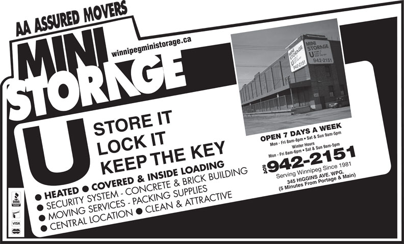 Mini Storage (204-942-2151) - Display Ad - Serving Winnipeg Since 1981 om rtPo e & Main) (5 Minutes Fr COVERED & INSIDE LOADING HEATED SECURITY SYSTEM - CONCRETE & BRICK BUILDING CLEAN & ATTRACTIVE ll MOVING SERVICES - PACKING SUPPLIES CENTRAL LOCATION winnipegministorage.ca STORE IT OPEN 7 DAYS A WEEK Mon - Fri 8am-8pm   Sat & Sun 9am-5pmWinter Hours LOCK IT Mon - Fri 8am-6pm   Sat & Sun 9am-5pm KEEP THE KEY 204 942-2151 345 HIGGINS A agVE.WPG. Serving Winnipeg Since 1981 om rtPo e & Main) (5 Minutes Fr COVERED & INSIDE LOADING HEATED SECURITY SYSTEM - CONCRETE & BRICK BUILDING CLEAN & ATTRACTIVE ll MOVING SERVICES - PACKING SUPPLIES CENTRAL LOCATION winnipegministorage.ca STORE IT OPEN 7 DAYS A WEEK Mon - Fri 8am-8pm   Sat & Sun 9am-5pmWinter Hours LOCK IT Mon - Fri 8am-6pm   Sat & Sun 9am-5pm KEEP THE KEY 204 942-2151 345 HIGGINS A agVE.WPG.