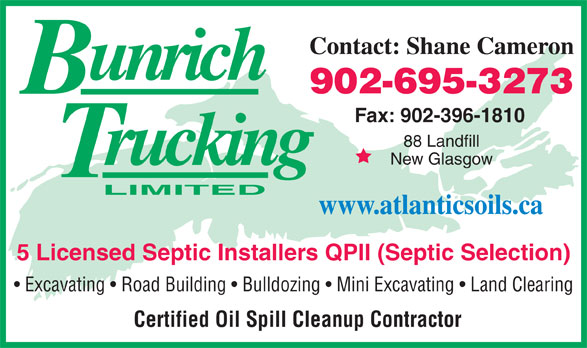 Bun-Rich Trucking Limited (902-396-4110) - Annonce illustrée======= - Excavating   Road Building   Bulldozing   Mini Excavating   Land Clearing Certified Oil Spill Cleanup Contractor Contact: Shane Cameron 902-695-3273 Fax: 902-396-1810 88 Landfill New Glasgow www.atlanticsoils.ca 5 Licensed Septic Installers QPII (Septic Selection) Excavating   Road Building   Bulldozing   Mini Excavating   Land Clearing Certified Oil Spill Cleanup Contractor Contact: Shane Cameron 902-695-3273 Fax: 902-396-1810 88 Landfill New Glasgow www.atlanticsoils.ca 5 Licensed Septic Installers QPII (Septic Selection)